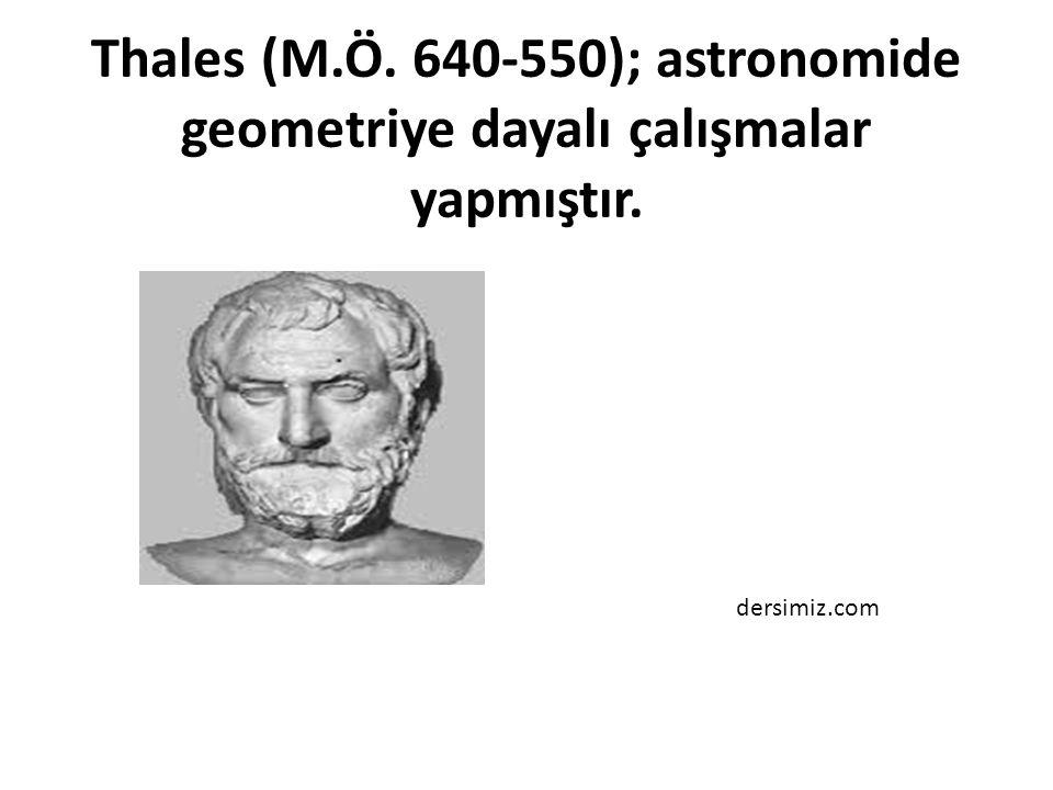 Thales (M.Ö. 640-550); astronomide geometriye dayalı çalışmalar yapmıştır. dersimiz.com