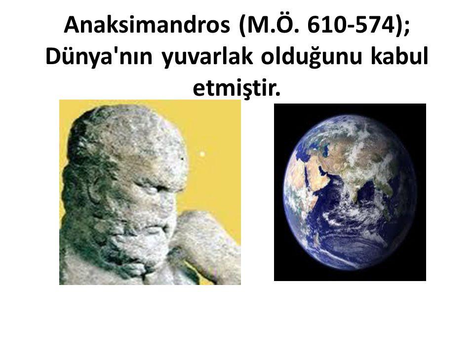 Anaksimandros (M.Ö. 610-574); Dünya'nın yuvarlak olduğunu kabul etmiştir.