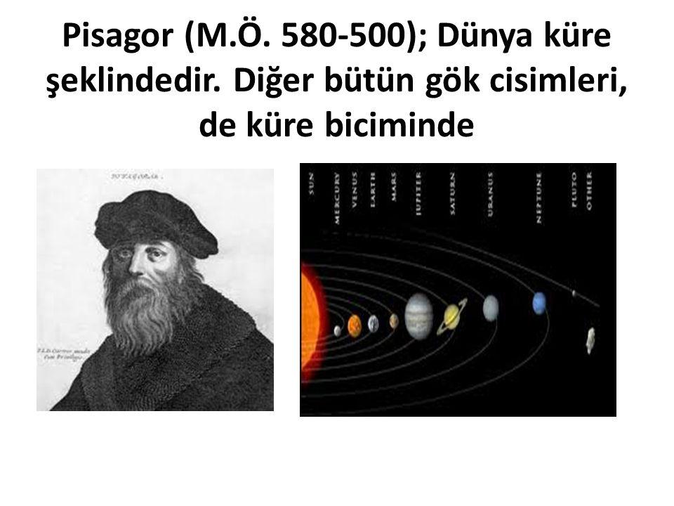 Pisagor (M.Ö. 580-500); Dünya küre şeklindedir. Diğer bütün gök cisimleri, de küre biciminde