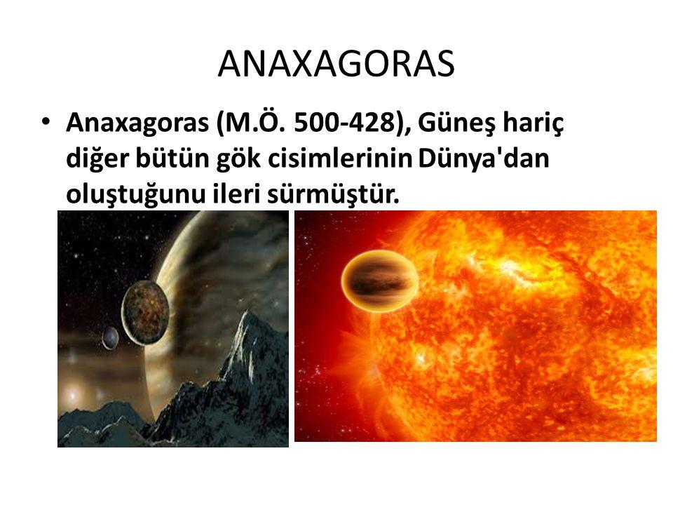 ANAXAGORAS Anaxagoras (M.Ö. 500-428), Güneş hariç diğer bütün gök cisimlerinin Dünya'dan oluştuğunu ileri sürmüştür.