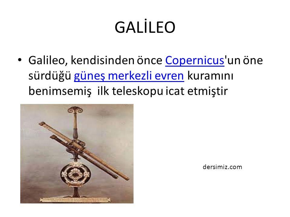 GALİLEO Galileo, kendisinden önce Copernicus'un öne sürdüğü güneş merkezli evren kuramını benimsemiş ilk teleskopu icat etmiştirCopernicusgüneş merkez