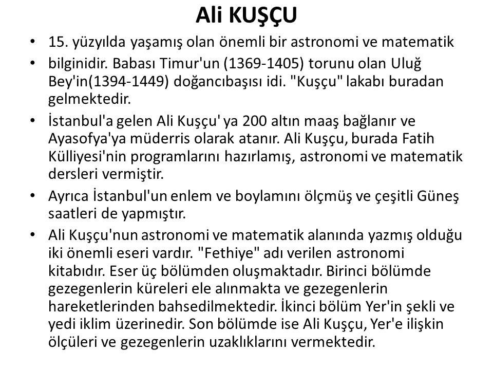 Ali KUŞÇU 15. yüzyılda yaşamış olan önemli bir astronomi ve matematik bilginidir. Babası Timur'un (1369-1405) torunu olan Uluğ Bey'in(1394-1449) doğan