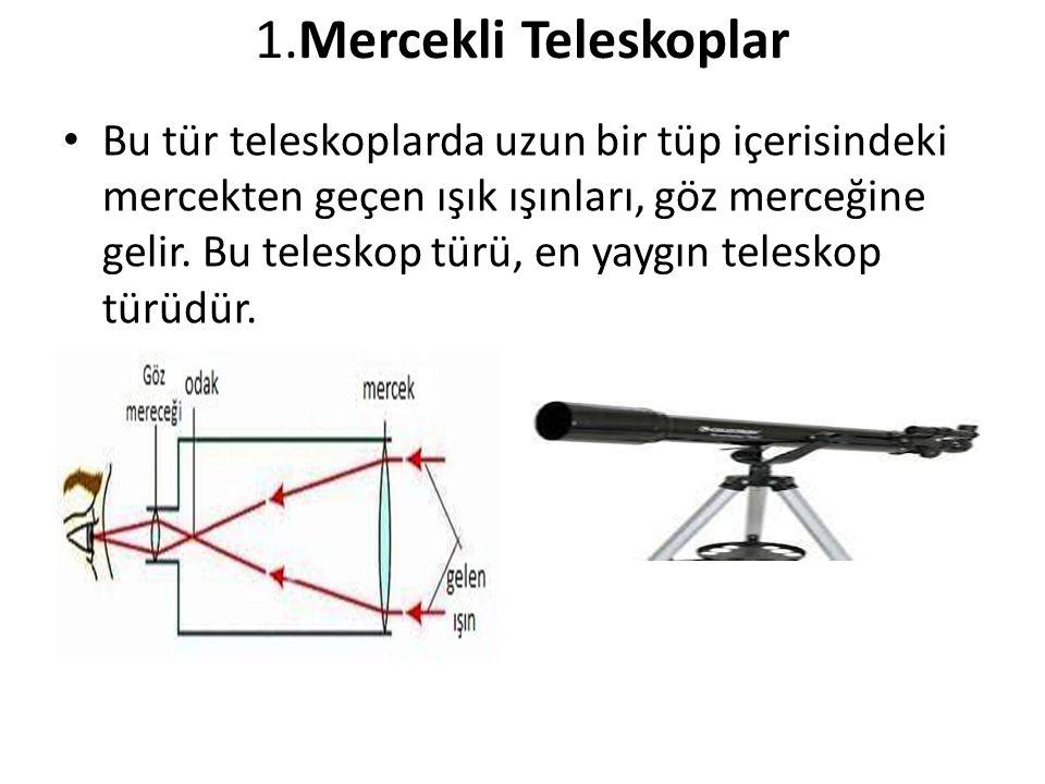1.Mercekli Teleskoplar Bu tür teleskoplarda uzun bir tüp içerisindeki mercekten geçen ışık ışınları, göz merceğine gelir. Bu teleskop türü, en yaygın