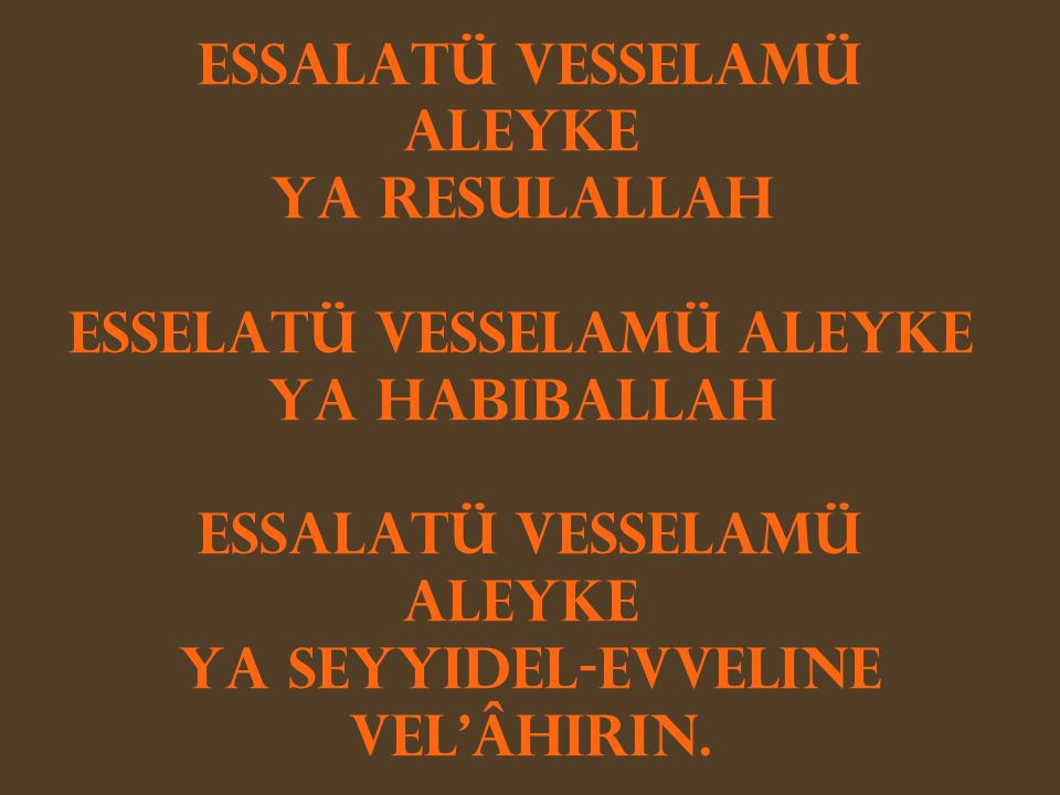 Essalatü vesselamü aleyke Ya Resulallah Esselatü vesselamü aleyke Ya Habiballah Essalatü vesselamü aleyke Ya Seyyidel-evveline vel'âhirin.