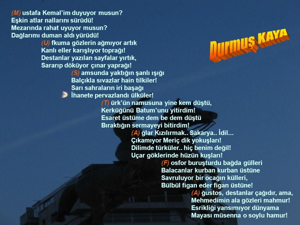 (M) ustafa Kemal'im duyuyor musun? Eşkin atlar nallarını sürüdü! Mezarında rahat uyuyor musun? Dağlarımı duman aldı yürüdü! (U) fkuma gözlerin ağmıyor