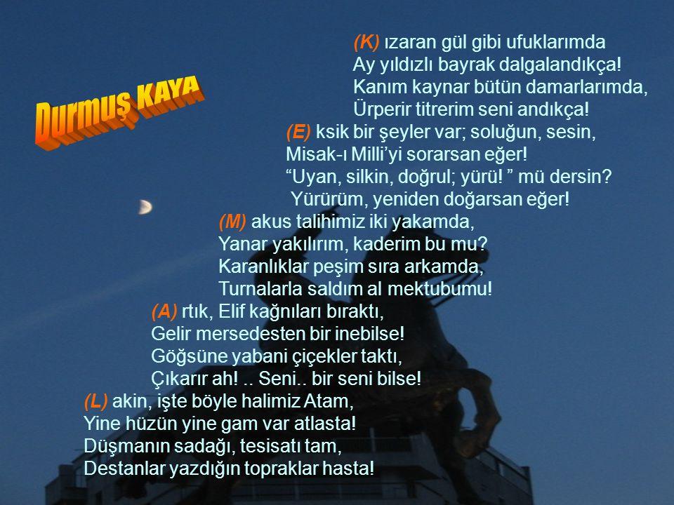 (K) ızaran gül gibi ufuklarımda Ay yıldızlı bayrak dalgalandıkça! Kanım kaynar bütün damarlarımda, Ürperir titrerim seni andıkça! (E) ksik bir şeyler