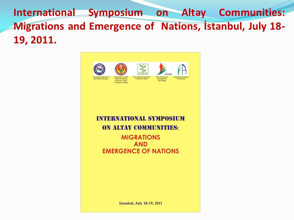 International Symposium on Altay Communities: Migrations and Emergence of Nations, İstanbul, July 18- 19, 2011.