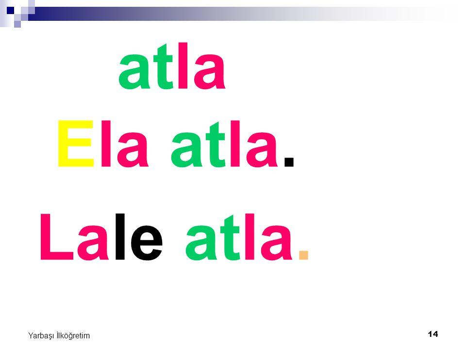 14 Yarbaşı İlköğretim atla Ela atla. Lale atla.