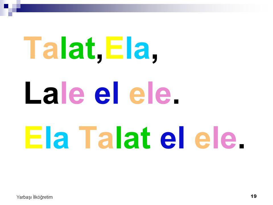 19 Yarbaşı İlköğretim Talat,Ela, Lale el ele. Ela Talat el ele.