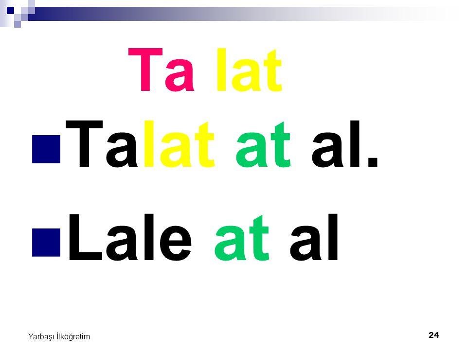 24 Yarbaşı İlköğretim Ta lat Talat at al. Lale at al