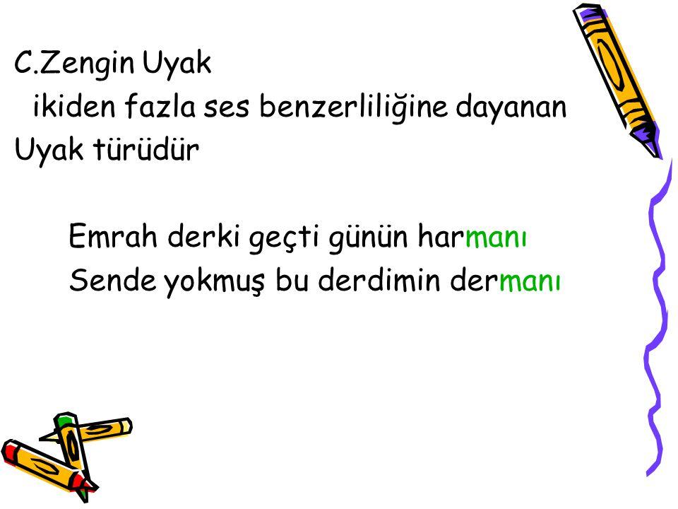 C.Zengin Uyak ikiden fazla ses benzerliliğine dayanan Uyak türüdür Emrah derki geçti günün harmanı Sende yokmuş bu derdimin dermanı