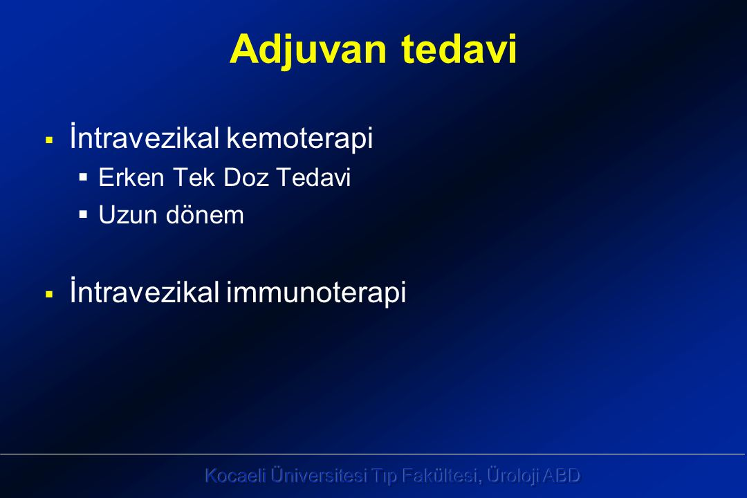 Adjuvan tedavi  İntravezikal kemoterapi  Erken Tek Doz Tedavi  Uzun dönem  İntravezikal immunoterapi