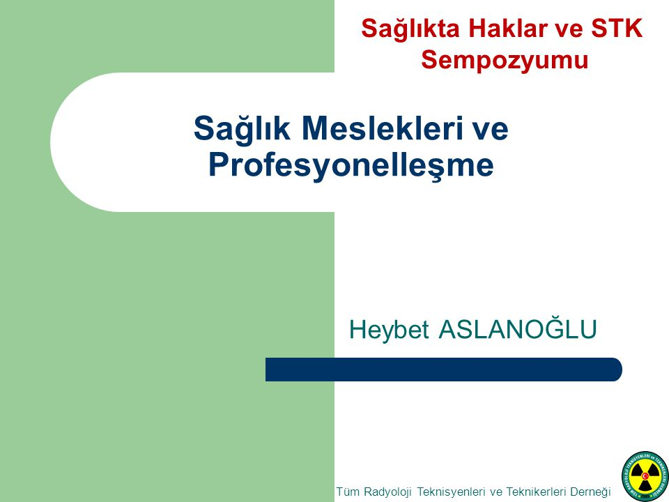 Sağlık Meslekleri ve Profesyonelleşme Heybet ASLANOĞLU Tüm Radyoloji Teknisyenleri ve Teknikerleri Derneği Sağlıkta Haklar ve STK Sempozyumu
