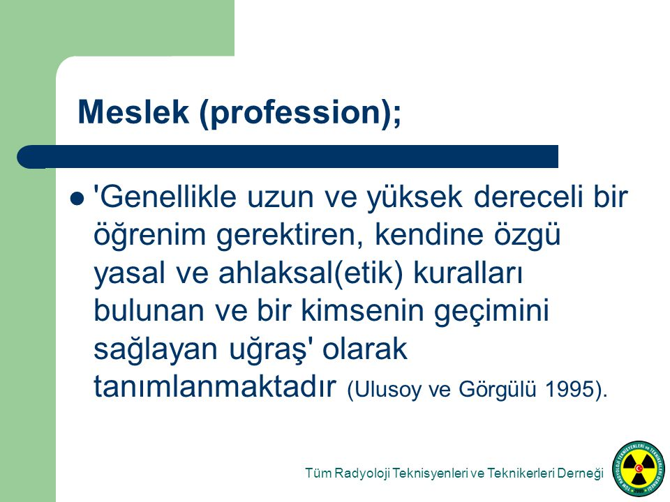 Meslek (profession); Genellikle uzun ve yüksek dereceli bir öğrenim gerektiren, kendine özgü yasal ve ahlaksal(etik) kuralları bulunan ve bir kimsenin geçimini sağlayan uğraş olarak tanımlanmaktadır (Ulusoy ve Görgülü 1995).