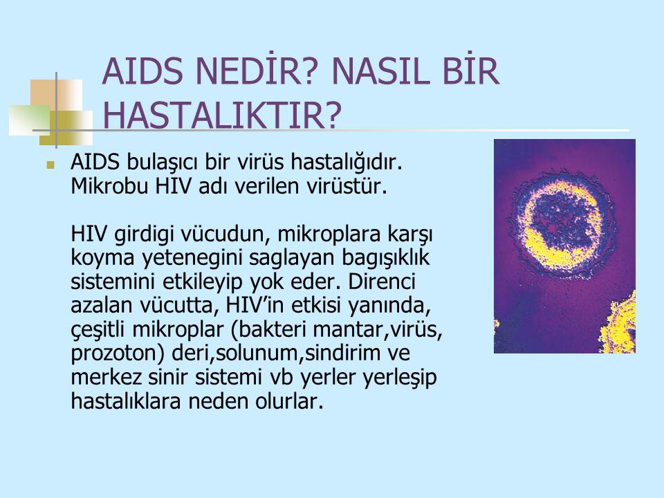 AIDS NEDİR? NASIL BİR HASTALIKTIR? AIDS bulaşıcı bir virüs hastalığıdır. Mikrobu HIV adı verilen virüstür. HIV girdigi vücudun, mikroplara karşı koyma