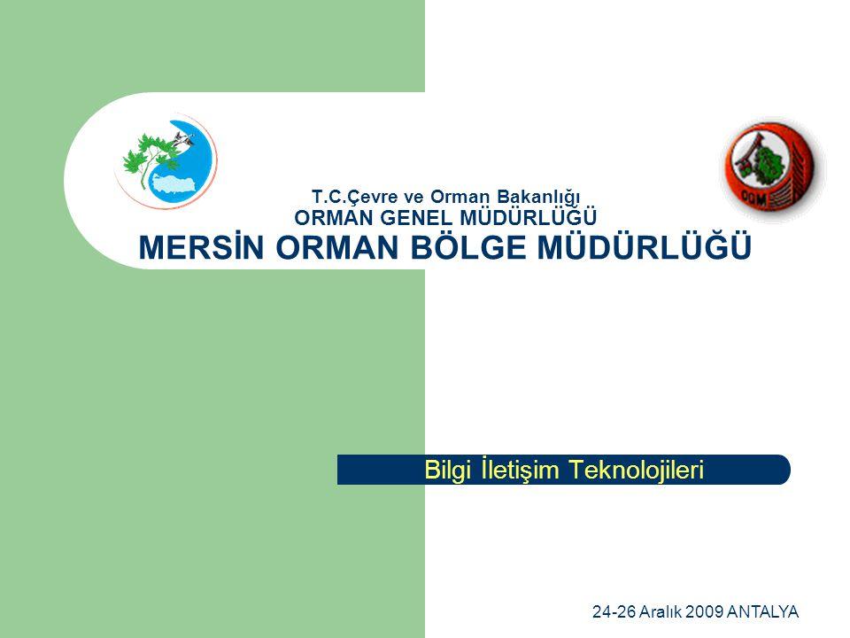 24-26 Aralık 2009 ANTALYA T.C.Çevre ve Orman Bakanlığı ORMAN GENEL MÜDÜRLÜĞÜ MERSİN ORMAN BÖLGE MÜDÜRLÜĞÜ Bilgi İletişim Teknolojileri