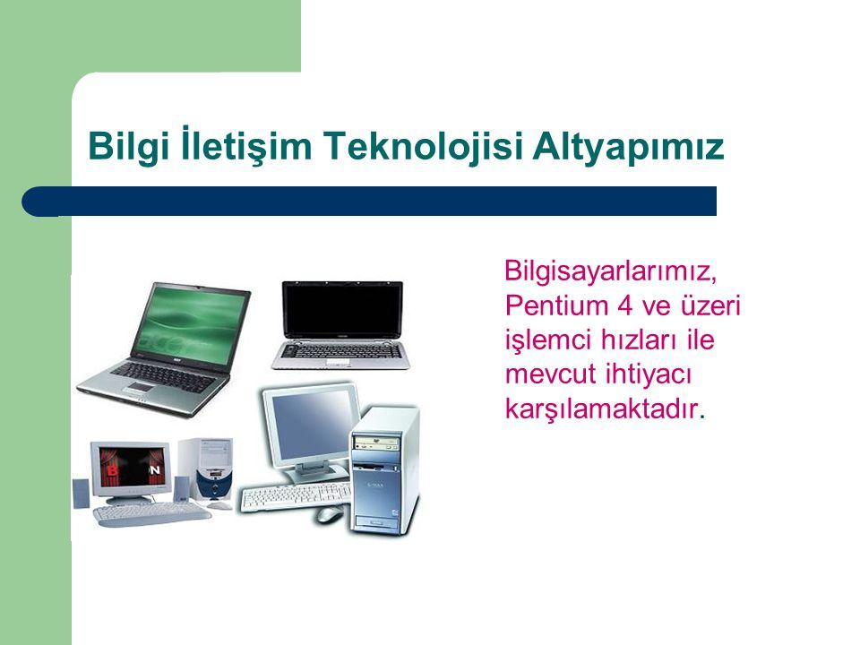 Bilgi İletişim Teknolojisi Altyapımız Bilgisayarlarımız, Pentium 4 ve üzeri işlemci hızları ile mevcut ihtiyacı karşılamaktadır.