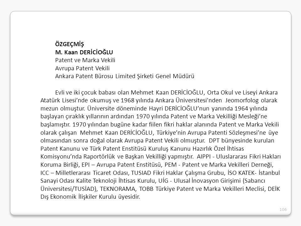 106 ÖZGEÇMİŞ M. Kaan DERİCİOĞLU Patent ve Marka Vekili Avrupa Patent Vekili Ankara Patent Bürosu Limited Şirketi Genel Müdürü Evli ve iki çocuk babası