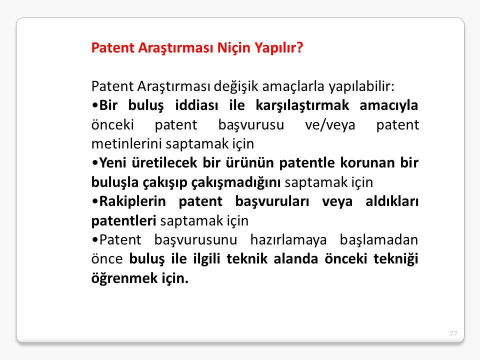 77 Patent Araştırması Niçin Yapılır? Patent Araştırması değişik amaçlarla yapılabilir: Bir buluş iddiası ile karşılaştırmak amacıyla önceki patent baş