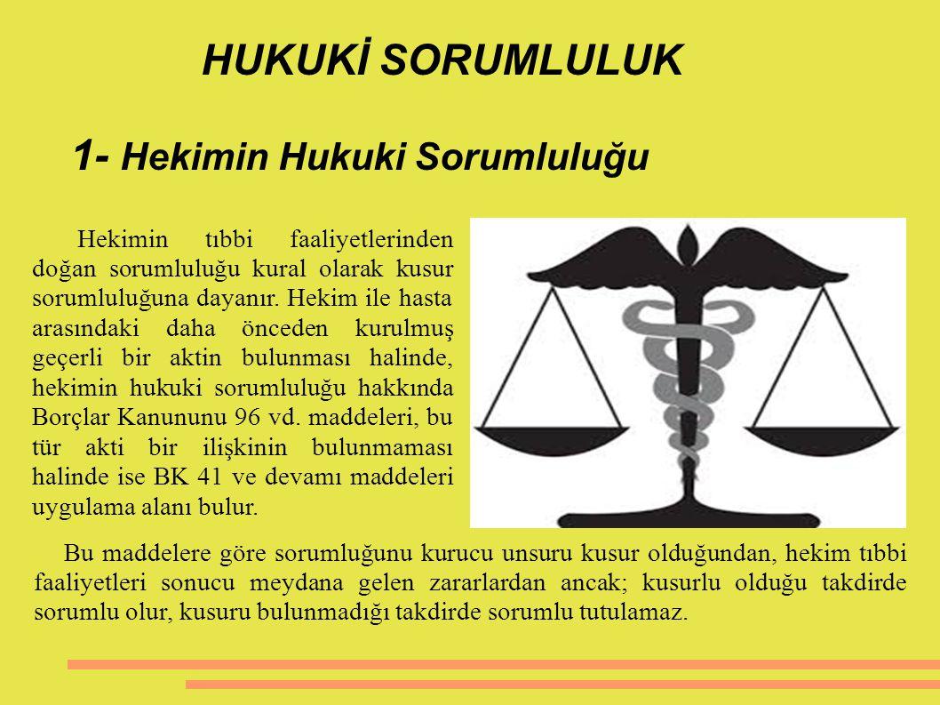 HUKUKİ SORUMLULUK 1- Hekimin Hukuki Sorumluluğu Hekimin tıbbi faaliyetlerinden doğan sorumluluğu kural olarak kusur sorumluluğuna dayanır. Hekim ile h