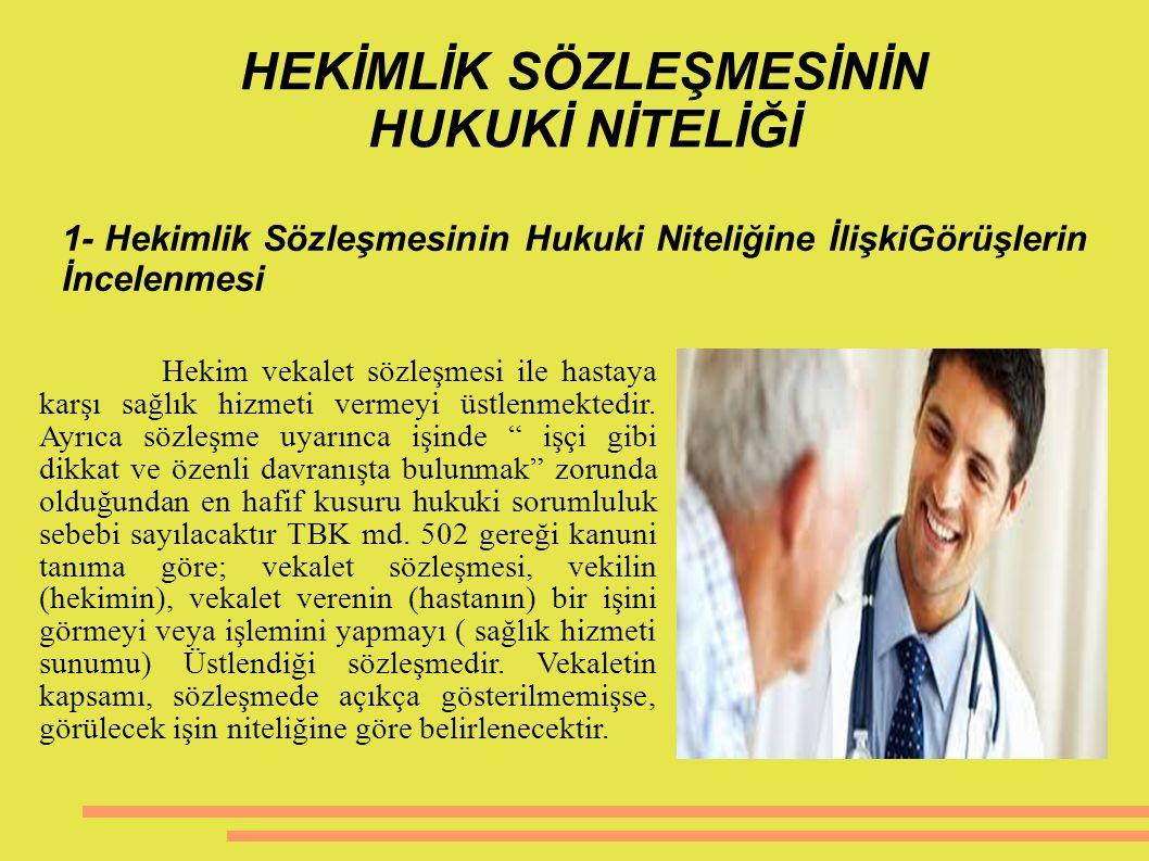1- Hekimlik Sözleşmesinin Hukuki Niteliğine İlişkiGörüşlerin İncelenmesi Hekim vekalet sözleşmesi ile hastaya karşı sağlık hizmeti vermeyi üstlenmekte