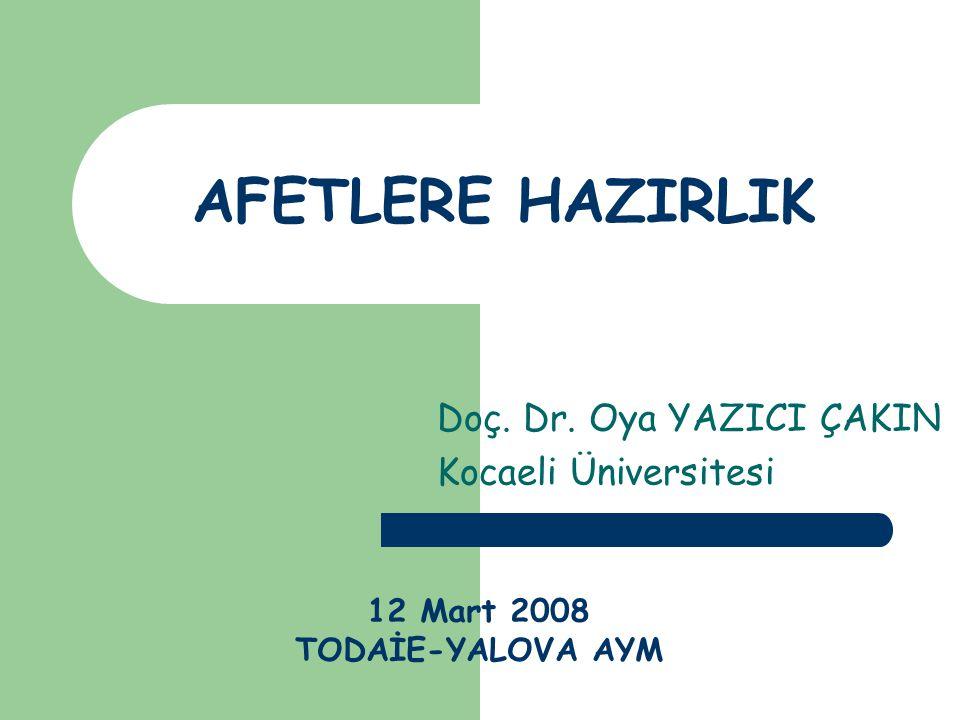 AFETLERE HAZIRLIK Doç. Dr. Oya YAZICI ÇAKIN Kocaeli Üniversitesi 12 Mart 2008 TODAİE-YALOVA AYM