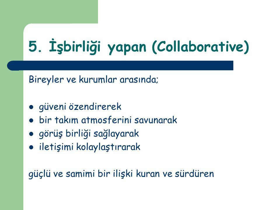 5. İşbirliği yapan (Collaborative) Bireyler ve kurumlar arasında; güveni özendirerek bir takım atmosferini savunarak görüş birliği sağlayarak iletişim