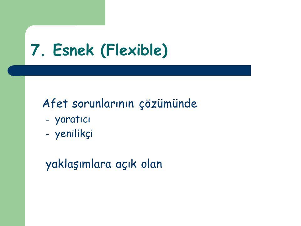 7. Esnek (Flexible) Afet sorunlarının çözümünde – yaratıcı – yenilikçi yaklaşımlara açık olan
