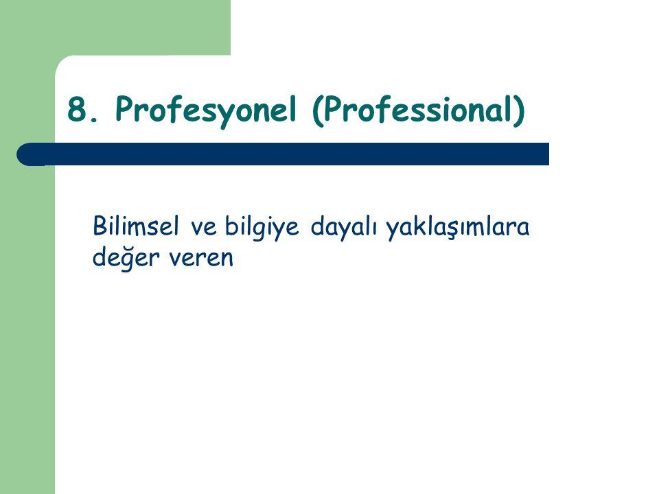 8. Profesyonel (Professional) Bilimsel ve bilgiye dayalı yaklaşımlara değer veren