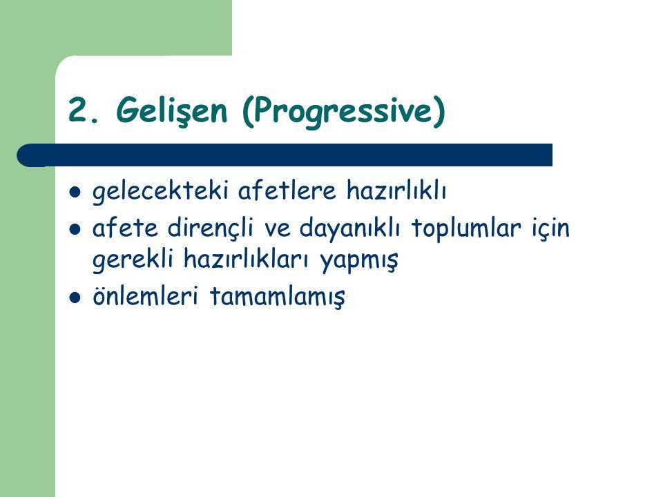 2. Gelişen (Progressive) gelecekteki afetlere hazırlıklı afete dirençli ve dayanıklı toplumlar için gerekli hazırlıkları yapmış önlemleri tamamlamış