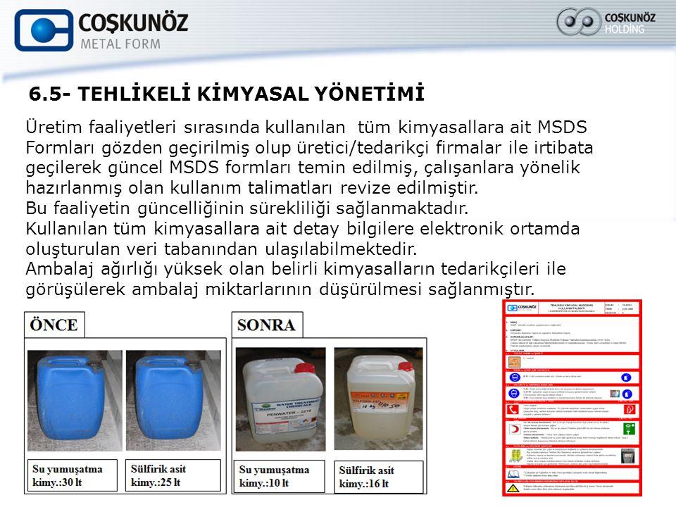 6.5- TEHLİKELİ KİMYASAL YÖNETİMİ Üretim faaliyetleri sırasında kullanılan tüm kimyasallara ait MSDS Formları gözden geçirilmiş olup üretici/tedarikçi