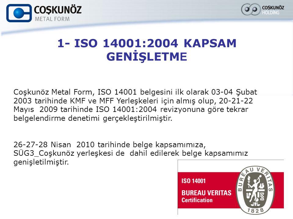 1- ISO 14001:2004 KAPSAM GENİŞLETM E Coşkunöz Metal Form, ISO 14001 belgesini ilk olarak 03-04 Şubat 2003 tarihinde KMF ve MFF Yerleşkeleri için almış olup, 20-21-22 Mayıs 2009 tarihinde ISO 14001:2004 revizyonuna göre tekrar belgelendirme denetimi gerçekleştirilmiştir.
