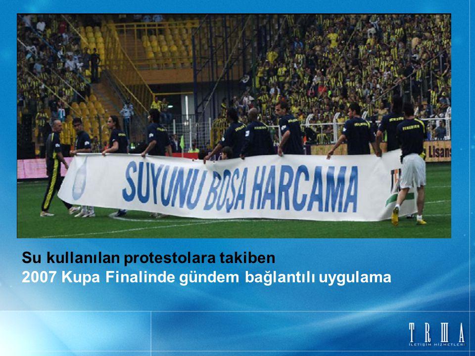 Su kullanılan protestolara takiben 2007 Kupa Finalinde gündem bağlantılı uygulama