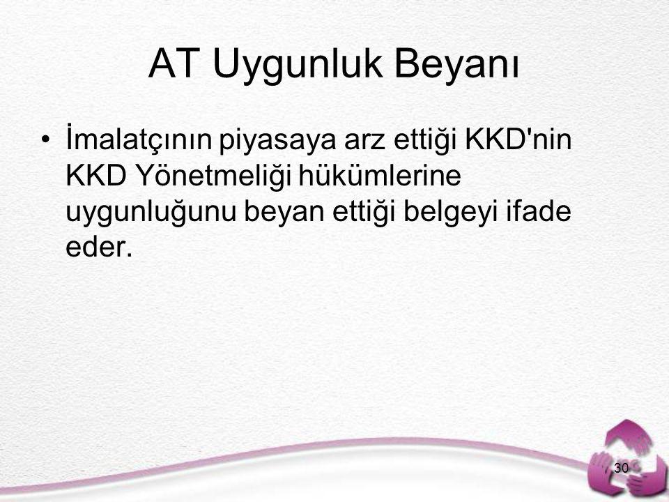AT Uygunluk Beyanı İmalatçının piyasaya arz ettiği KKD'nin KKD Yönetmeliği hükümlerine uygunluğunu beyan ettiği belgeyi ifade eder. 30