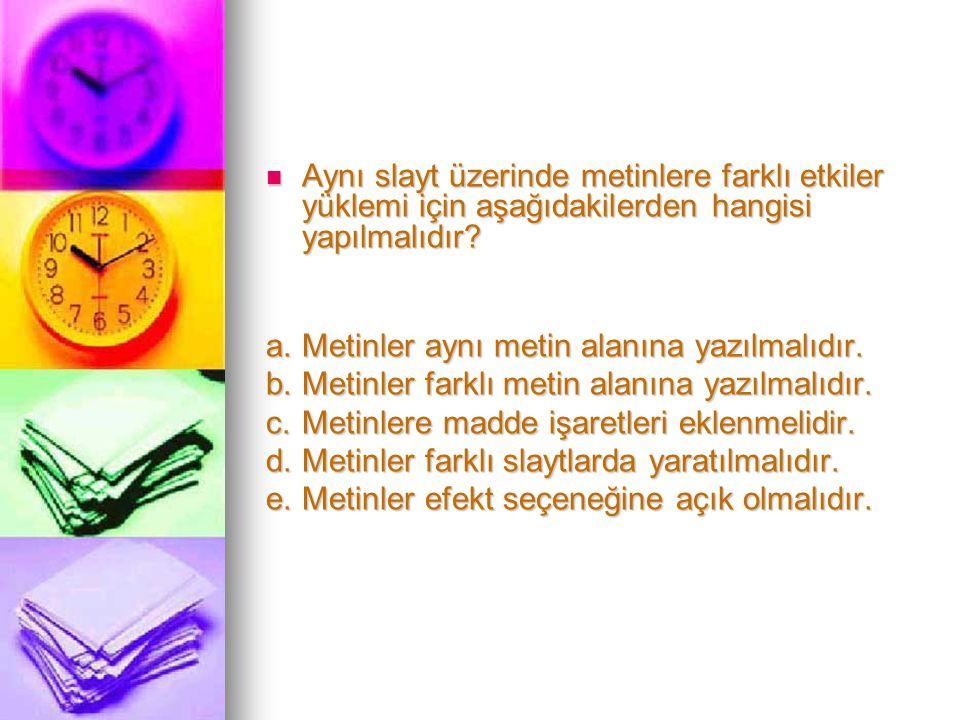 Aynı slayt üzerinde metinlere farklı etkiler yüklemi için aşağıdakilerden hangisi yapılmalıdır.