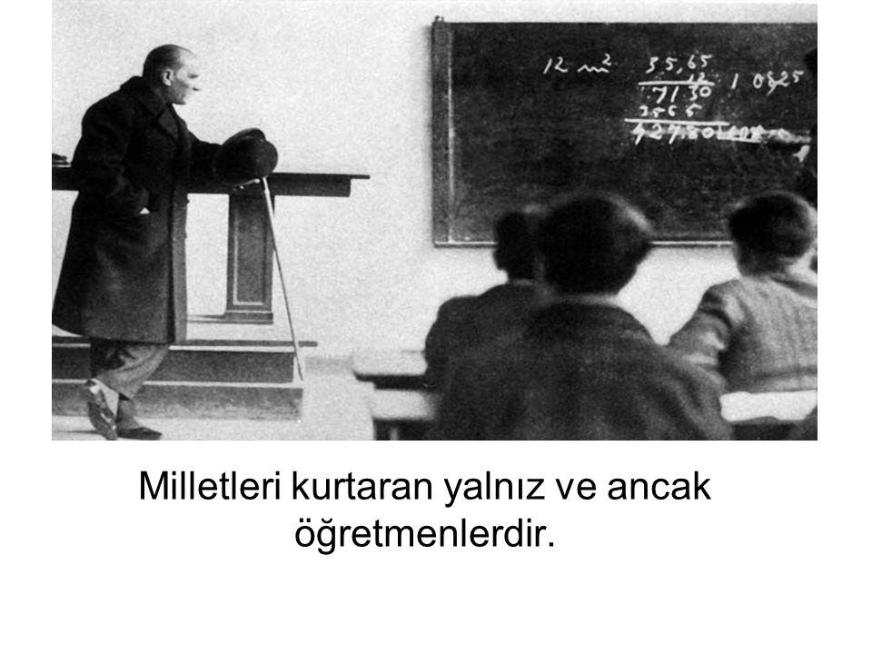 Milletleri kurtaran yalnız ve ancak öğretmenlerdir.