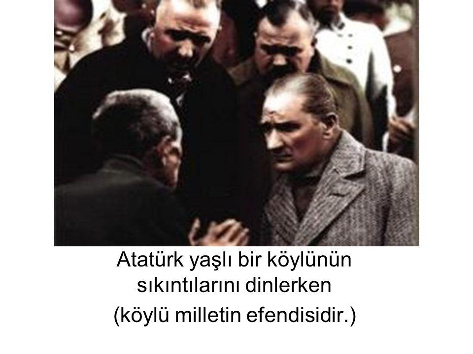Atatürk yaşlı bir köylünün sıkıntılarını dinlerken (köylü milletin efendisidir.)