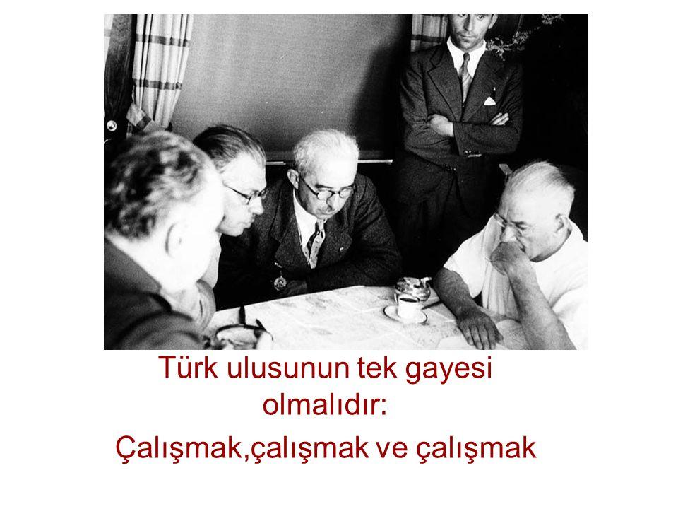 Türk ulusunun tek gayesi olmalıdır: Çalışmak,çalışmak ve çalışmak