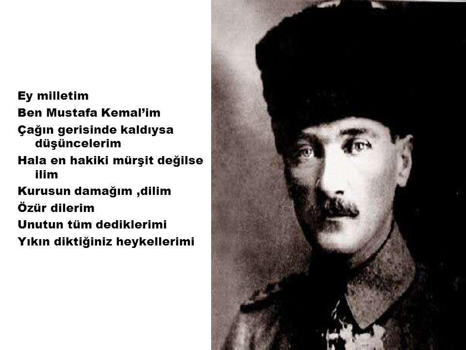 Ey milletim Ben Mustafa Kemal'im Çağın gerisinde kaldıysa düşüncelerim Hala en hakiki mürşit değilse ilim Kurusun damağım,dilim Özür dilerim Unutun tü