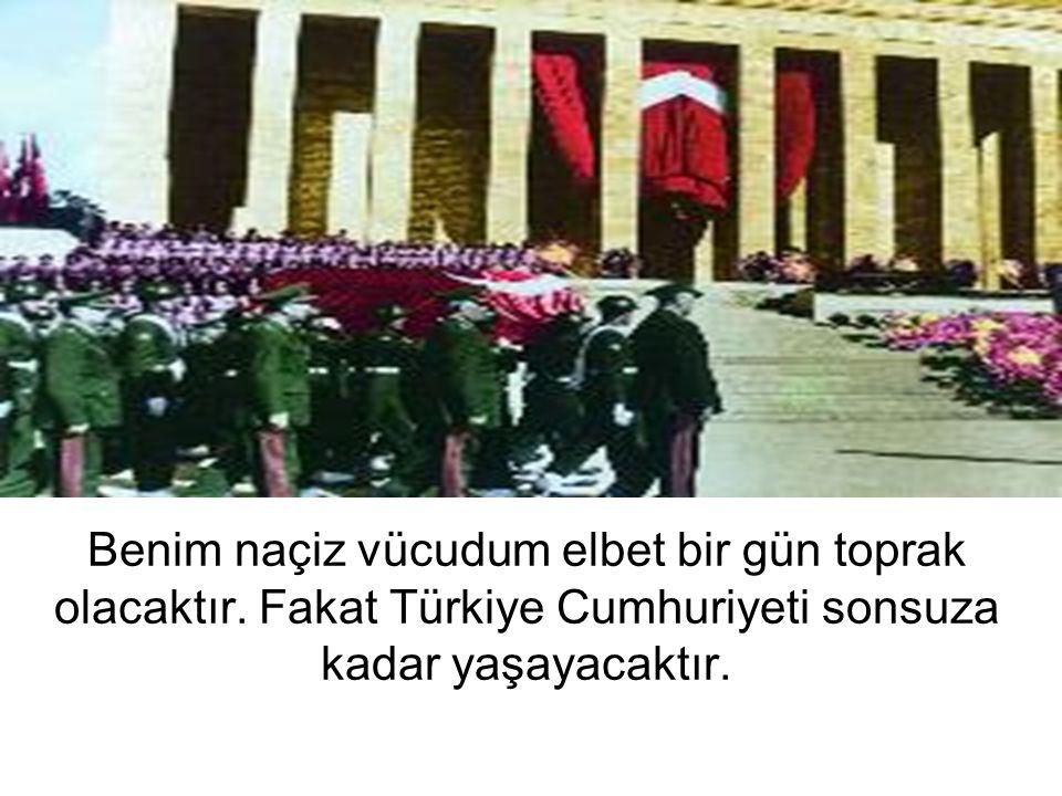 Benim naçiz vücudum elbet bir gün toprak olacaktır. Fakat Türkiye Cumhuriyeti sonsuza kadar yaşayacaktır.