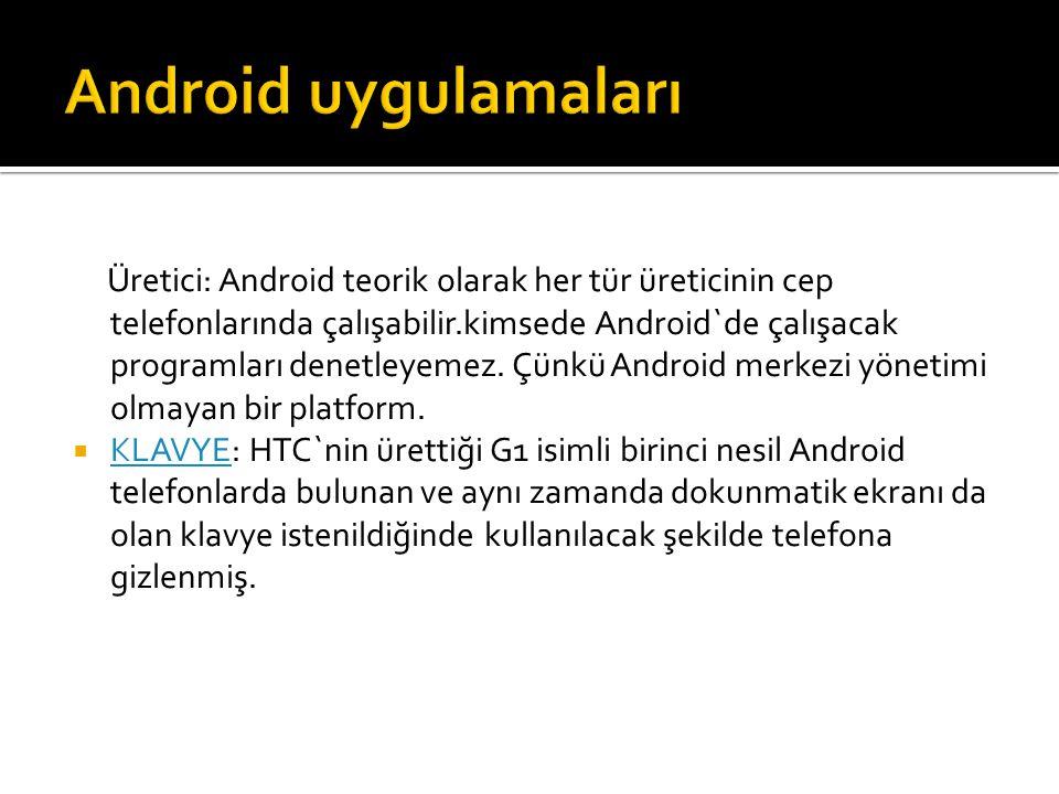 Üretici: Android teorik olarak her tür üreticinin cep telefonlarında çalışabilir.kimsede Android`de çalışacak programları denetleyemez. Çünkü Android