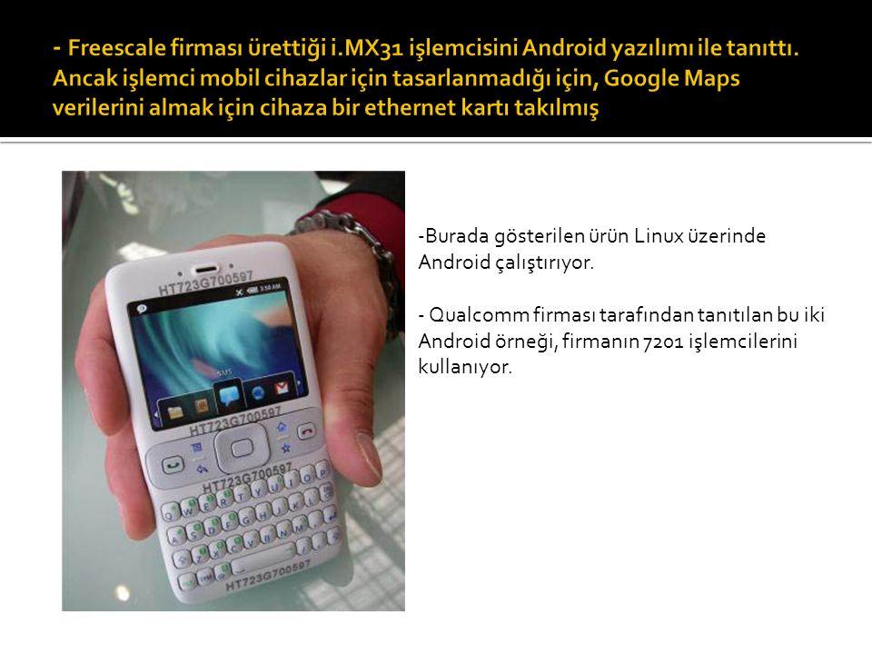 -Burada gösterilen ürün Linux üzerinde Android çalıştırıyor. - Qualcomm firması tarafından tanıtılan bu iki Android örneği, firmanın 7201 işlemcilerin