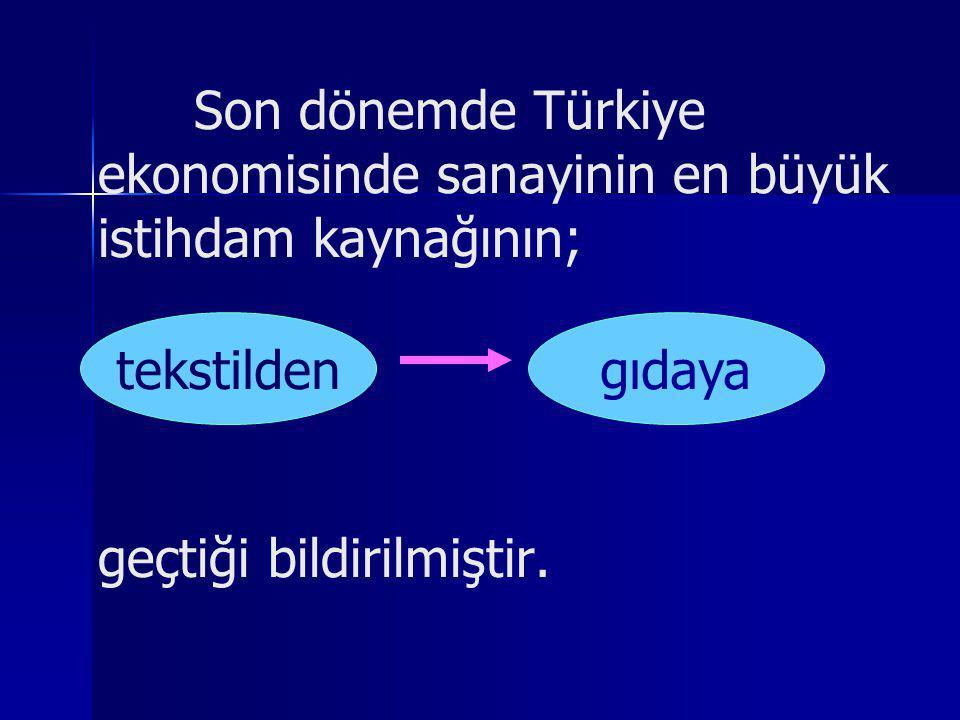 Son dönemde Türkiye ekonomisinde sanayinin en büyük istihdam kaynağının; tekstilden gıdaya geçtiği bildirilmiştir. tekstildengıdaya