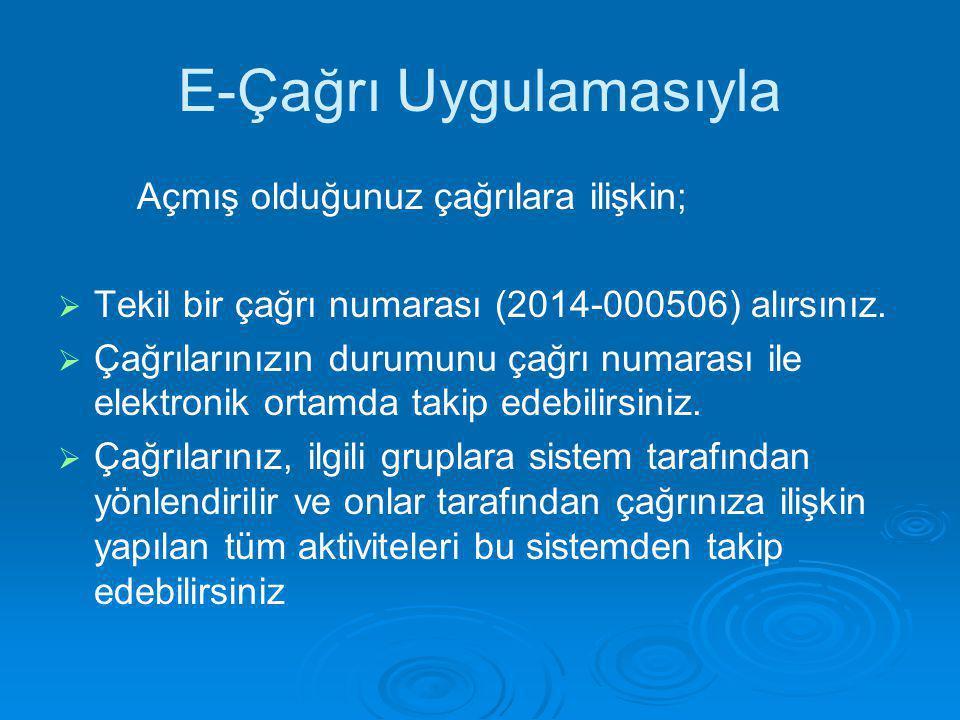 E-Çağrı Uygulamasıyla Açmış olduğunuz çağrılara ilişkin;   Tekil bir çağrı numarası (2014-000506) alırsınız.   Çağrılarınızın durumunu çağrı numar