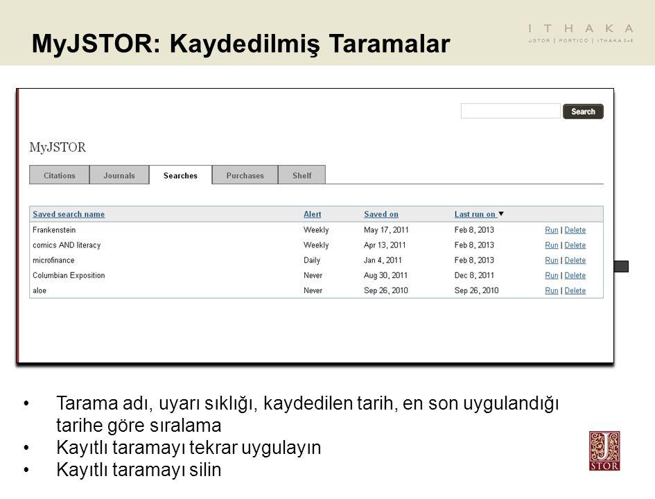 MyJSTOR: Kaydedilmiş Taramalar Tarama adı, uyarı sıklığı, kaydedilen tarih, en son uygulandığı tarihe göre sıralama Kayıtlı taramayı tekrar uygulayın