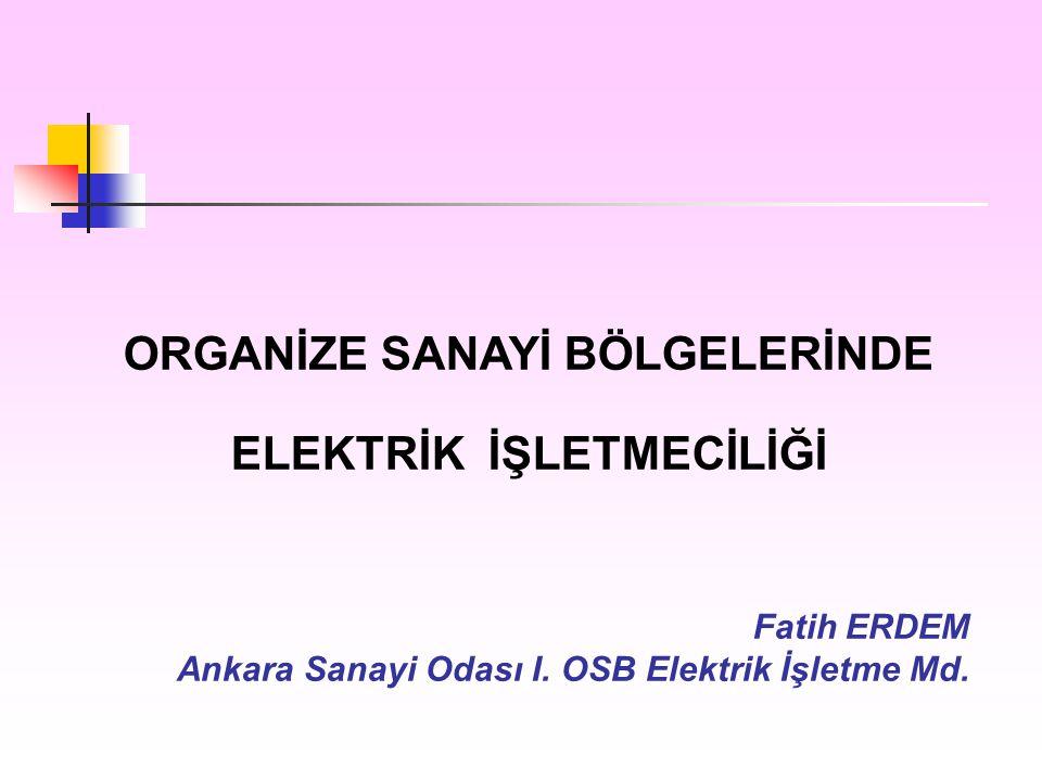 ORGANİZE SANAYİ BÖLGELERİNDE ELEKTRİK İŞLETMECİLİĞİ Fatih ERDEM Ankara Sanayi Odası I. OSB Elektrik İşletme Md.