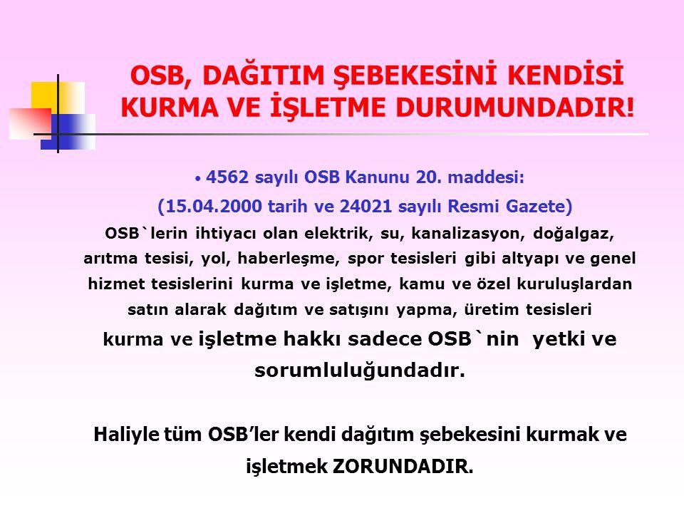 OSB, DAĞITIM ŞEBEKESİNİ KENDİSİ KURMA VE İŞLETME DURUMUNDADIR! 4562 sayılı OSB Kanunu 20. maddesi: (15.04.2000 tarih ve 24021 sayılı Resmi Gazete) OSB