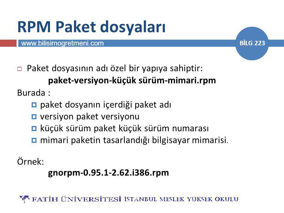 www.bilisimogretmeni.com BİLG 223 RPM Paket dosyaları  Paket dosyasının adı özel bir yapıya sahiptir: paket-versiyon-küçük sürüm-mimari.rpm Burada :  paket dosyanın içerdiği paket adı  versiyon paket versiyonu  küçük sürüm paket küçük sürüm numarası  mimari paketin tasarlandığı bilgisayar mimarisi.