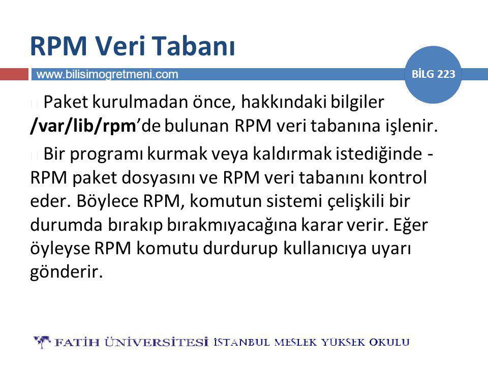 www.bilisimogretmeni.com BİLG 223 RPM Veri Tabanı  Paket kurulmadan önce, hakkındaki bilgiler /var/lib/rpm'de bulunan RPM veri tabanına işlenir.