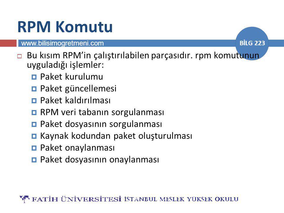 www.bilisimogretmeni.com BİLG 223 RPM Komutu  Bu kısım RPM'in çalıştırılabilen parçasıdır. rpm komutunun uyguladığı işlemler:  Paket kurulumu  Pake